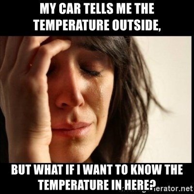 First World Problems - My car tells me the temperature outside, but what if i want to know the temperature in here?
