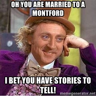 Willy Wonka - Oh you are married to a montford i bet you have stories to tell!