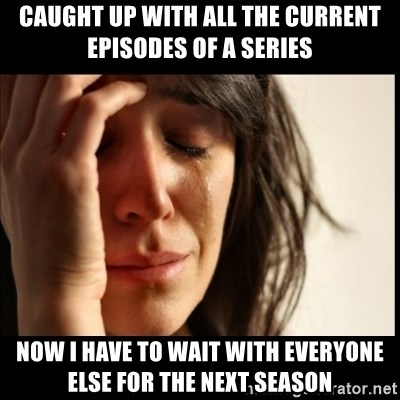 First World Problems - Caught up with all the current episodes of a series now I have to wait with everyone else for the next season
