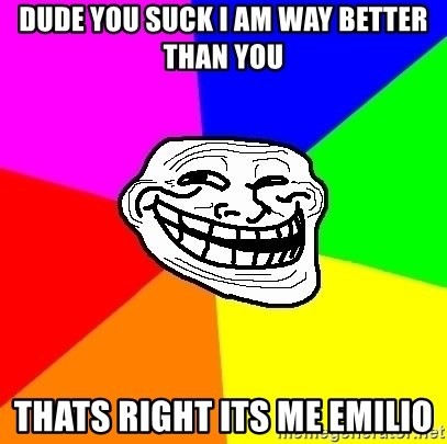 Trollface - Dude you suck i am way better than you thats right its me emilio