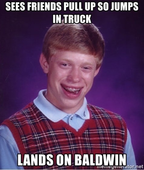 Bad Luck Brian - Sees friends pull up so jumps in truck lands on baldwin
