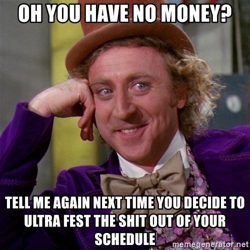 Willy Wonka - oh you have no money? tell me again next time you decide to ultra fest the shit out of your schedule