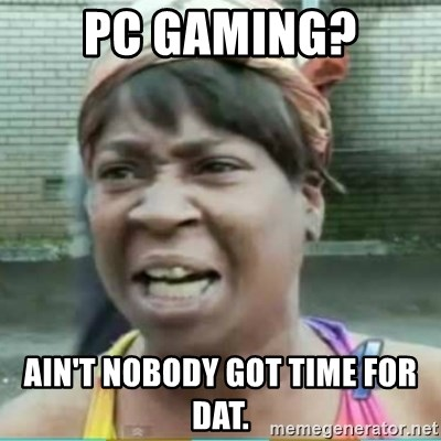 Sweet Brown Meme - PC Gaming? Ain't Nobody got time for dat.