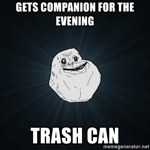 Forever Alone - Gets companion for the evening trash can