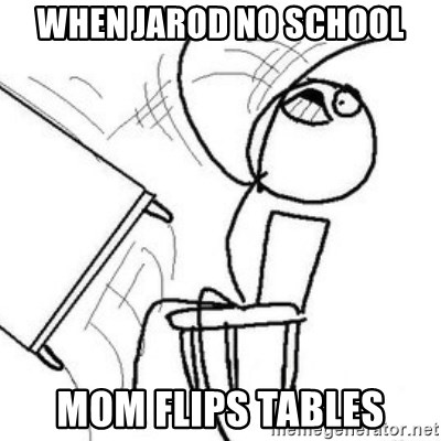 Flip table meme - When jarod no school mom flips tables