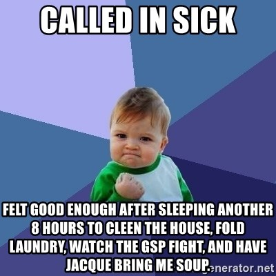 Success Kid - called in sick felt good enough after sleeping another 8 hours to cleen the house, fold laundry, watch the gsp fight, and have jacque bring me soup.