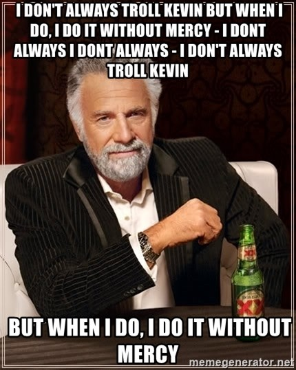 The Most Interesting Man In The World -  I don't always troll kevin but when i do, i do it without mercy - I Dont Always I Dont Always - I don't always troll kevin  but when i do, i do it without mercy