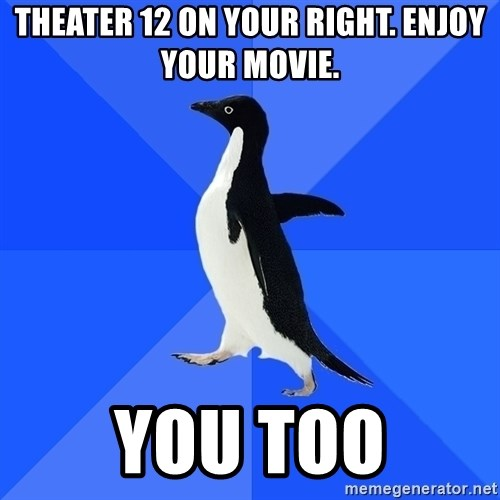 Socially Awkward Penguin - theater 12 on your right. enjoy your movie. you too