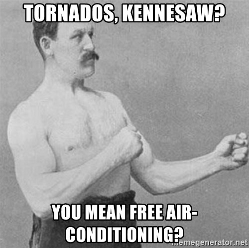Manly man - TORNADOS, KENNESAW? YOU MEAN FREE AIR-CONDITIONING?