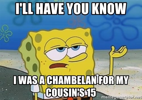 I'll have you know Spongebob - i'll have you know i was a chambelan for my cousin's 15