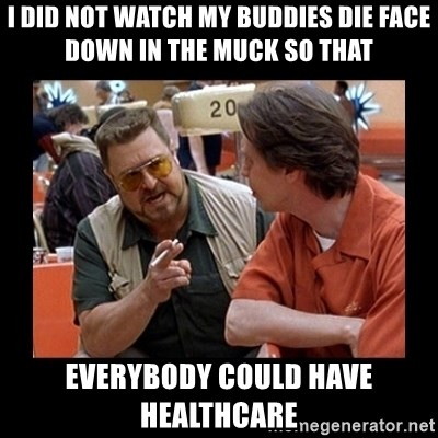 walter sobchak - I did not watch my buddies die face down in the muck so that  everybody could have healthcare