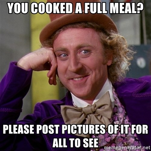 Willy Wonka - You cooked a full meal? Please post pictures of it for all to see