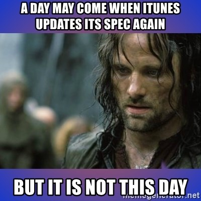 but it is not this day - A day may come when itunes updates its spec again BUT IT IS NOT THIS DAY