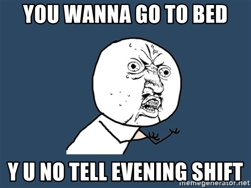 Y U No - you wanna go to bed y u no tell evening shift