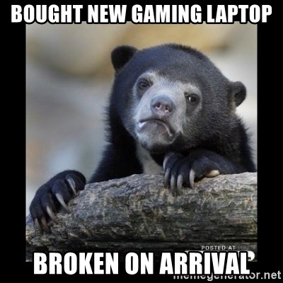 sad bear - Bought new gaming laptop Broken on arrival