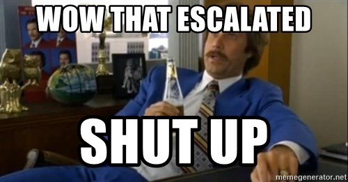 That escalated quickly-Ron Burgundy - WOW THAT ESCALATED SHUT UP