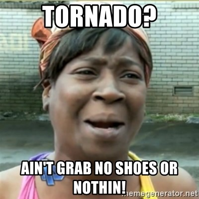 Ain't Nobody got time fo that - Tornado? Ain't grab no shoes or nothin!
