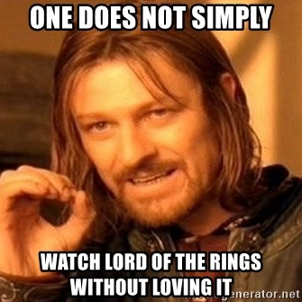 One Does Not Simply - One does not simply watch lord of the rings without loving it