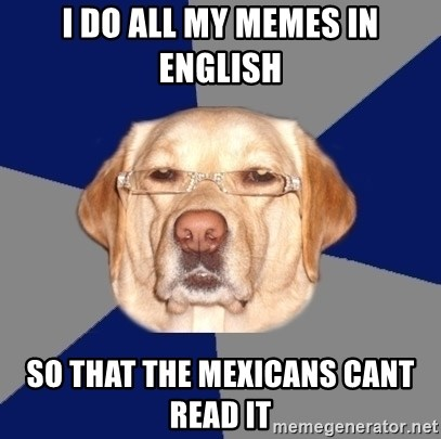 Racist Dog - i do all my memes in english so that the mexicans cant read it