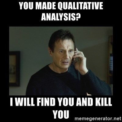 I will find you and kill you - You made Qualitative Analysis? I will find you and kill you