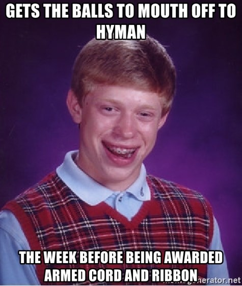 Bad Luck Brian - gets the balls to Mouth off to hyman the week before being awarded armed Cord and Ribbon
