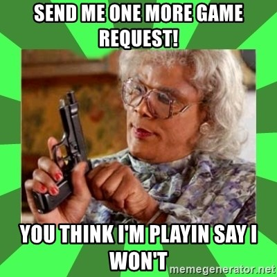 Madea - Send me one more game request!  You think I'm playin say I won't