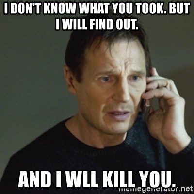 taken meme - I DON'T KNOW WHAT YOU TOOK. BUT I WILL FIND OUT. AND I WLL KILL YOU.