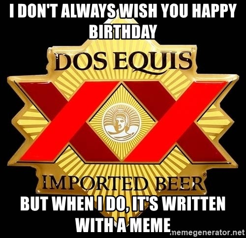 Dos Equis - I DON'T ALWAYS WISH YOU HAPPY BIRTHDAY BUT WHEN I DO, IT'S WRITTEN WITH A MEME