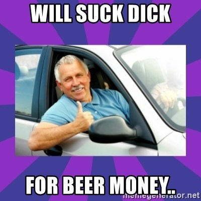 Perfect Driver - will suck dick for beer money..