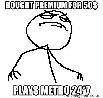 Like A Boss - bought premium for 50$ plays metro 24*7