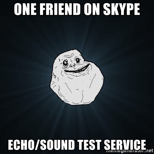 Forever Alone - one friend on skype echo/sound test service