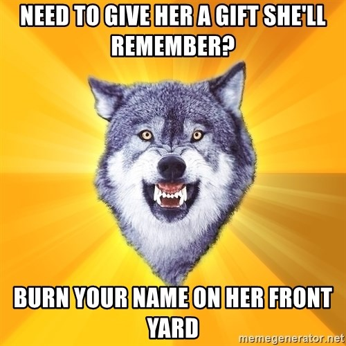 Courage Wolf - need to give her a gift she'll remember? burn your name on her front yard