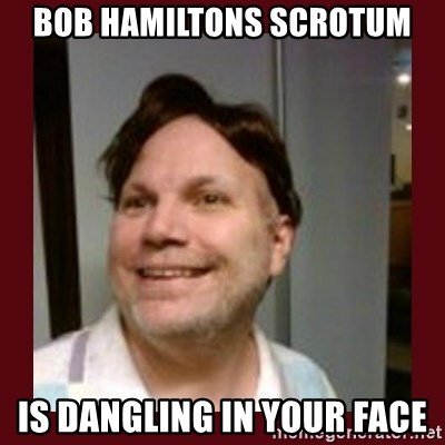 Free Speech Whatley - bob hamiltons scrotum is dangling in your face