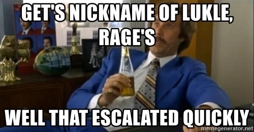 That escalated quickly-Ron Burgundy - Get's Nickname of Lukle, Rage's Well that escalated quickly