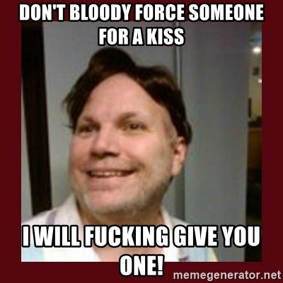 Free Speech Whatley - DON'T BLOODY FORCE SOMEONE FOR A KISS I WILL FUCKING GIVE YOU ONE!