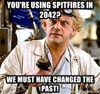 Doc Back to the future - You're using spitfires in 2042? we must have changed the past!