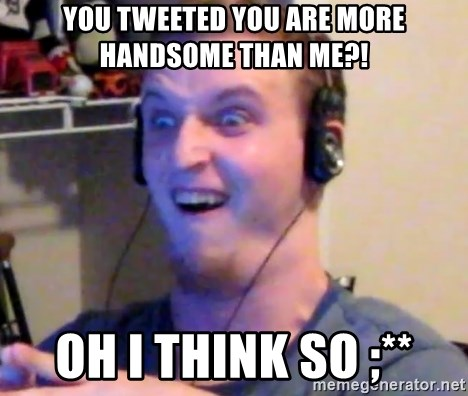 Brony Mike - You tweeted you are more handsome than me?! OH i think so ;**
