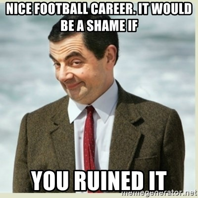 MR bean - Nice football career. it would be a shame if you ruined it