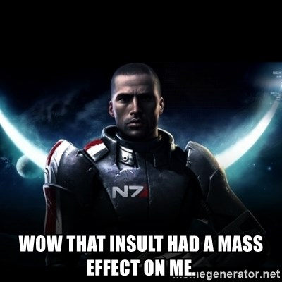 Mass Effect -  wow that insult had a mass effect on me.