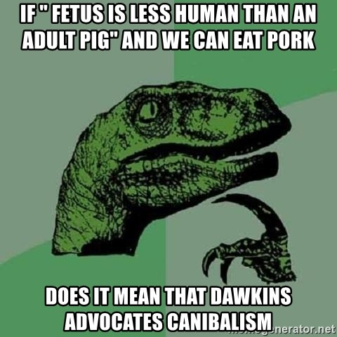 """Philosoraptor - If """" fetus is less human than an adult pig"""" and we can eat pork does it mean that dawkins advocates canibalism"""