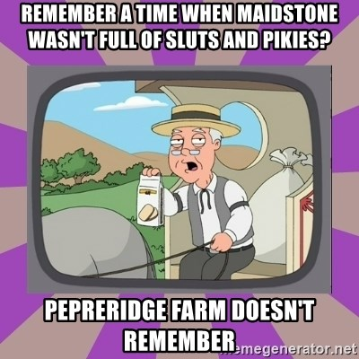 Pepperidge Farm Remembers FG - Remember a time when Maidstone wasn't full of sluts and pikies? Pepreridge farm Doesn't remember
