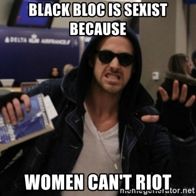 Manarchist Ryan Gosling - black bloc is sexist because women can't riot
