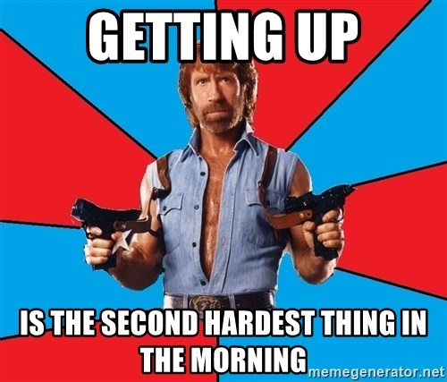 Chuck Norris  - getting up is the second hardest thing in the morning
