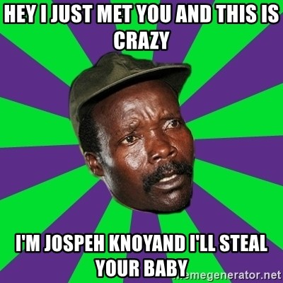 Mad Kony - Hey i just met you and this is crazy i'm jospeh knoyand i'll steal your baby