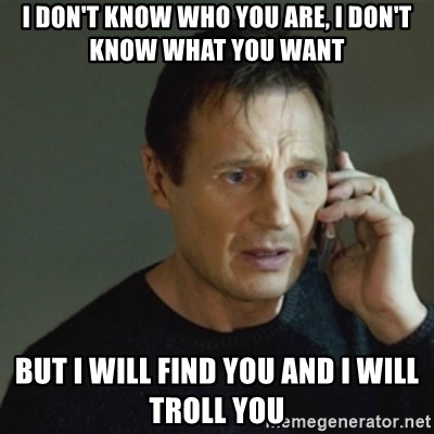 taken meme - i don't know who you are, i don't know what you want but i will find you and i will troll you