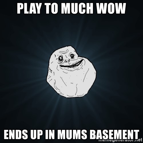 Forever Alone - play to much wow  ends up in mums basement