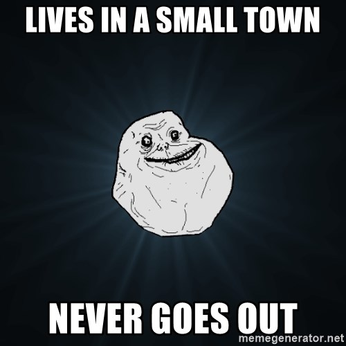 Forever Alone - lives in a small town never goes out