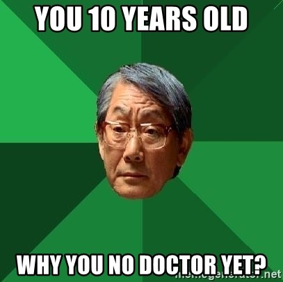 High Expectations Asian Father - you 10 years old why you no doctor yet?