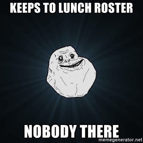 Forever Alone - Keeps to lunch roster nobody there