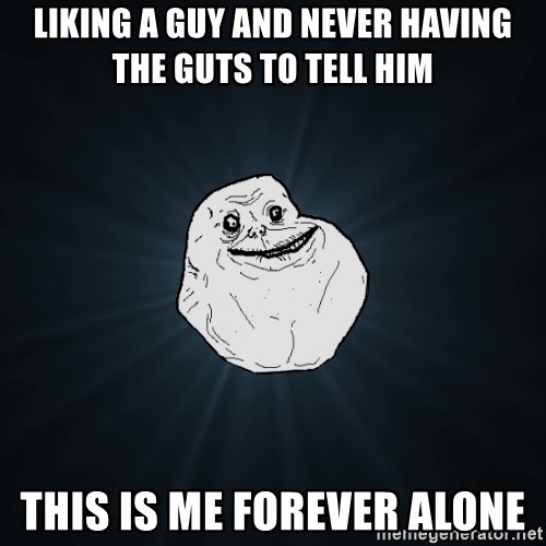 Forever Alone - liking a guy and never having the guts to tell him this is me forever alone